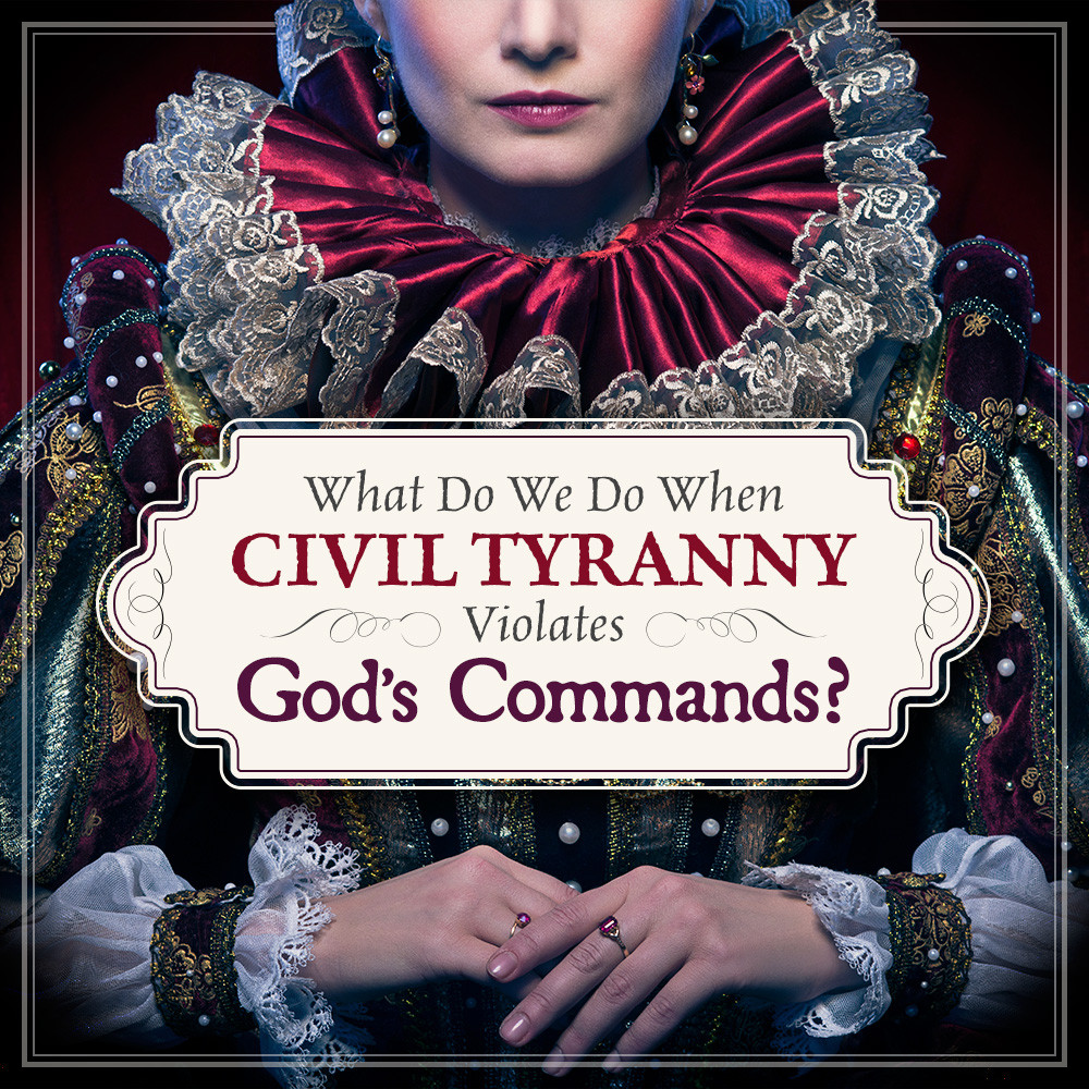 what-do-we-do-when-civil-tyranny-violates-gods-commands